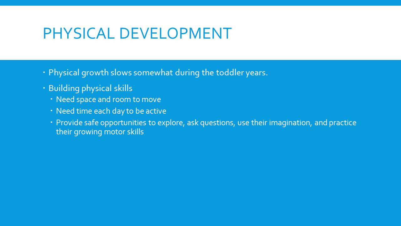 PHYSICAL DEVELOPMENT  Physical growth slows somewhat during the toddler years.  Building physical skills  Need space and room to move  Need time e