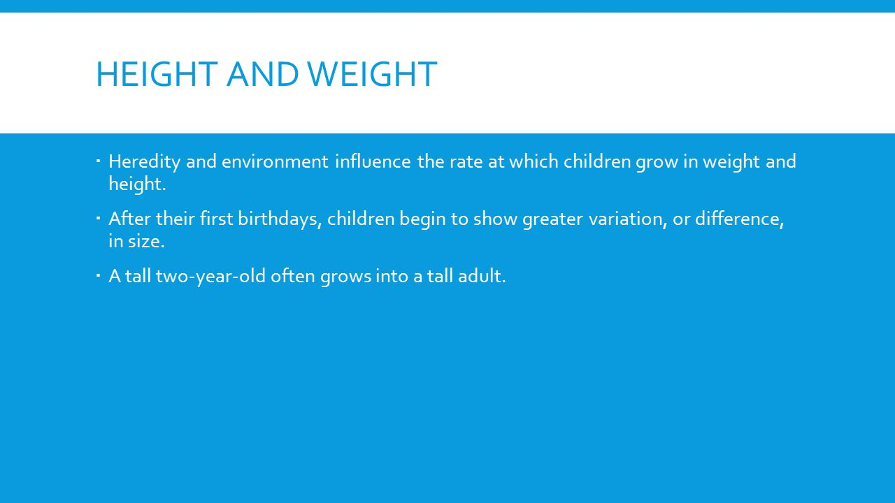 HEIGHT AND WEIGHT  Heredity and environment influence the rate at which children grow in weight and height.  After their first birthdays, children b