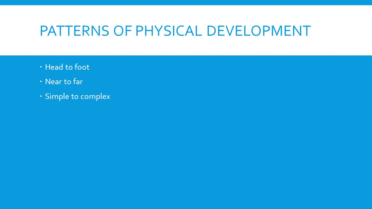 PATTERNS OF PHYSICAL DEVELOPMENT  Head to foot  Near to far  Simple to complex