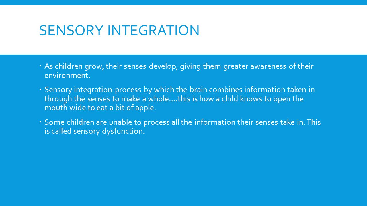 SENSORY INTEGRATION  As children grow, their senses develop, giving them greater awareness of their environment.  Sensory integration-process by whi