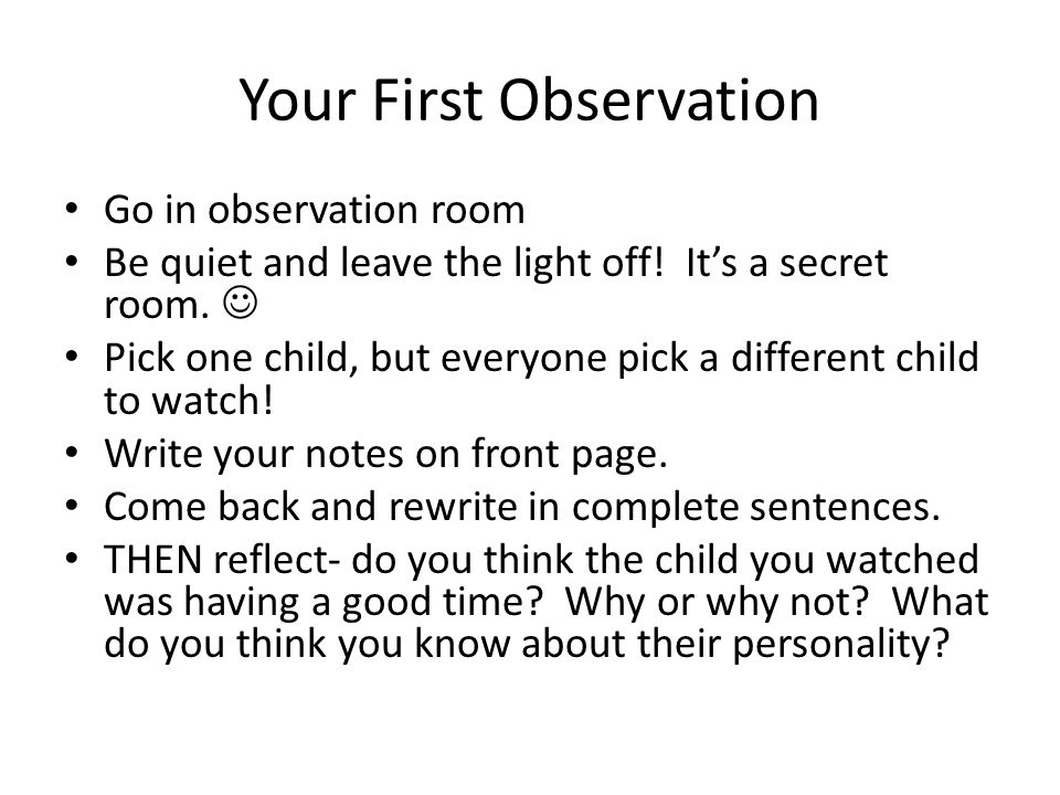 Your First Observation Go in observation room Be quiet and leave the light off! It's a secret room. Pick one child, but everyone pick a different chil