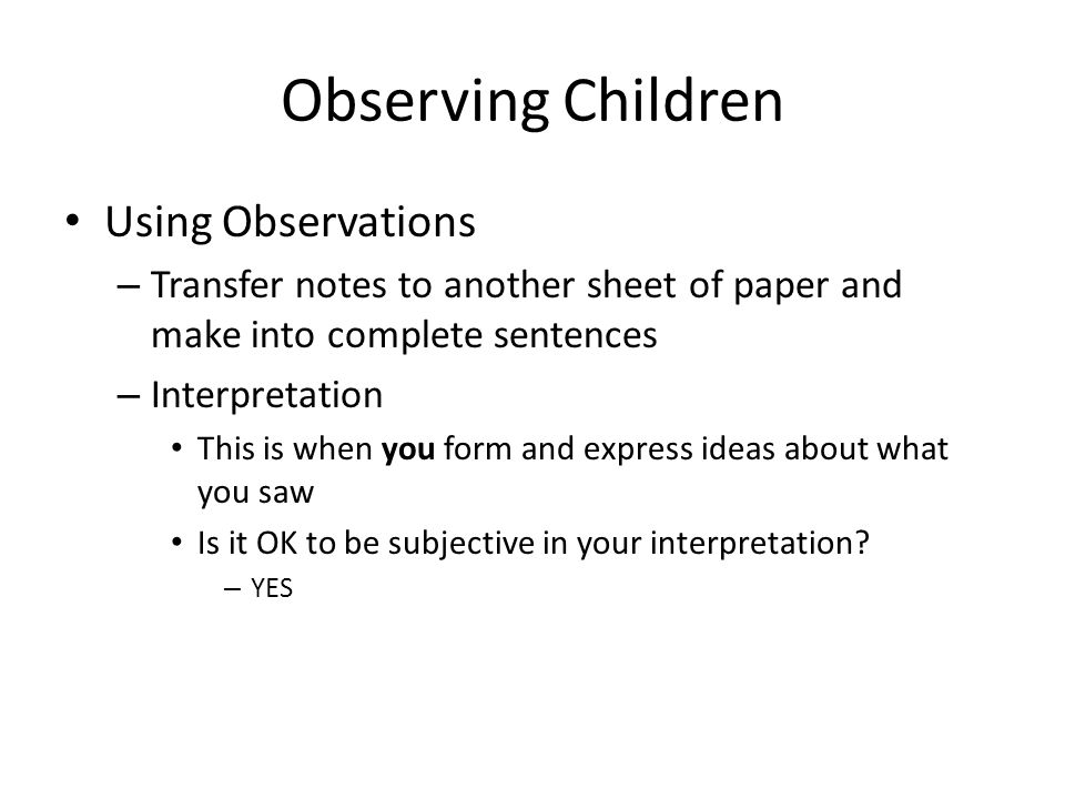 Observing Children Using Observations – Transfer notes to another sheet of paper and make into complete sentences – Interpretation This is when you fo