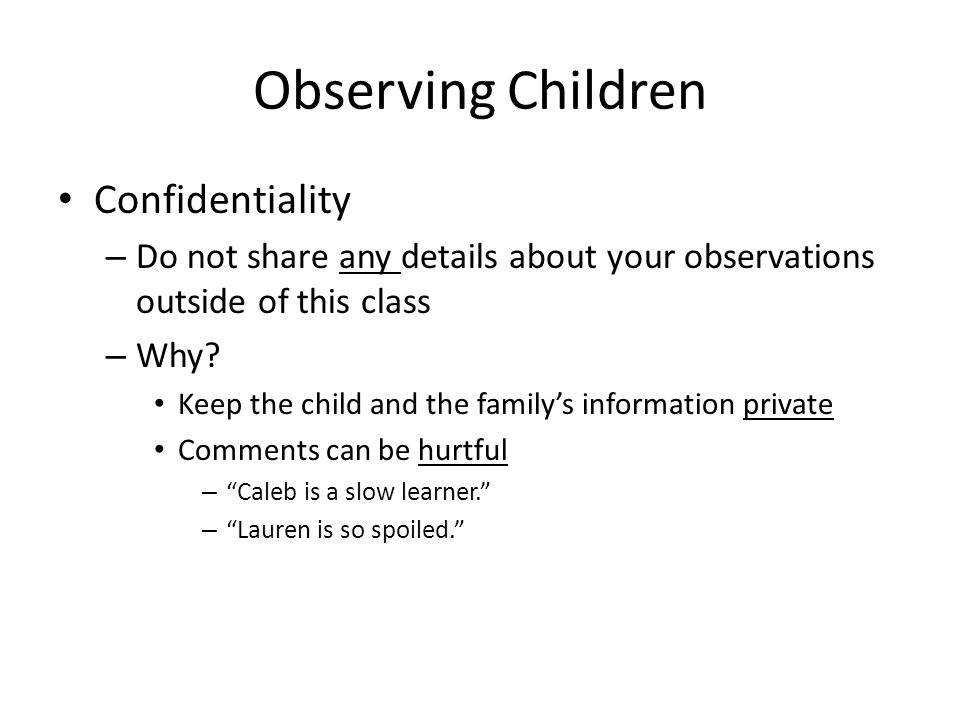 Observing Children Confidentiality – Do not share any details about your observations outside of this class – Why? Keep the child and the family's inf