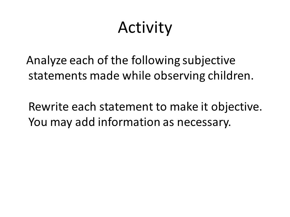 Activity Analyze each of the following subjective statements made while observing children. Rewrite each statement to make it objective. You may add i