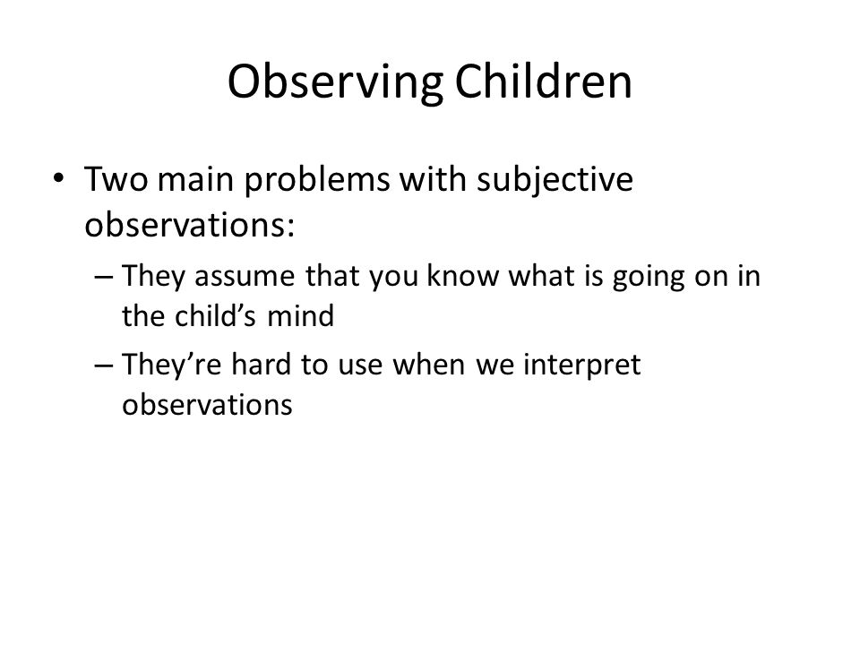 Observing Children Two main problems with subjective observations: – They assume that you know what is going on in the child's mind – They're hard to