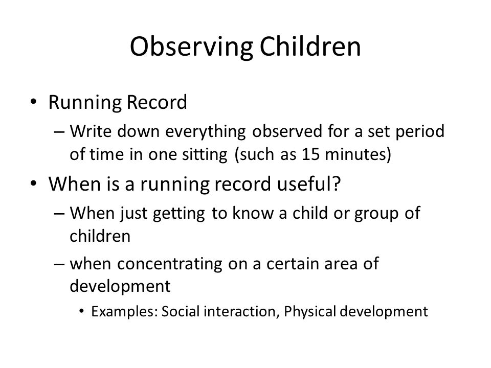 Observing Children Running Record – Write down everything observed for a set period of time in one sitting (such as 15 minutes) When is a running reco