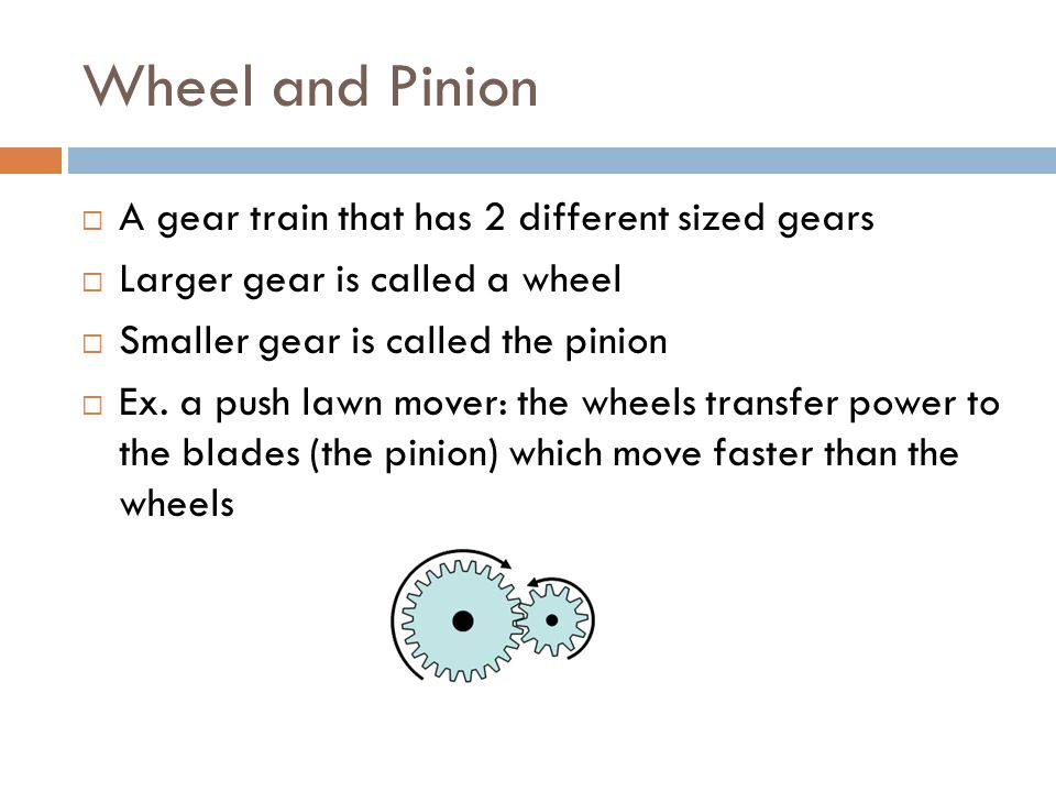 Wheel and Pinion  A gear train that has 2 different sized gears  Larger gear is called a wheel  Smaller gear is called the pinion  Ex.