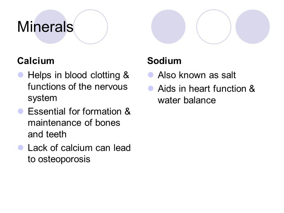 Minerals Calcium Helps in blood clotting & functions of the nervous system Essential for formation & maintenance of bones and teeth Lack of calcium can lead to osteoporosis Sodium Also known as salt Aids in heart function & water balance