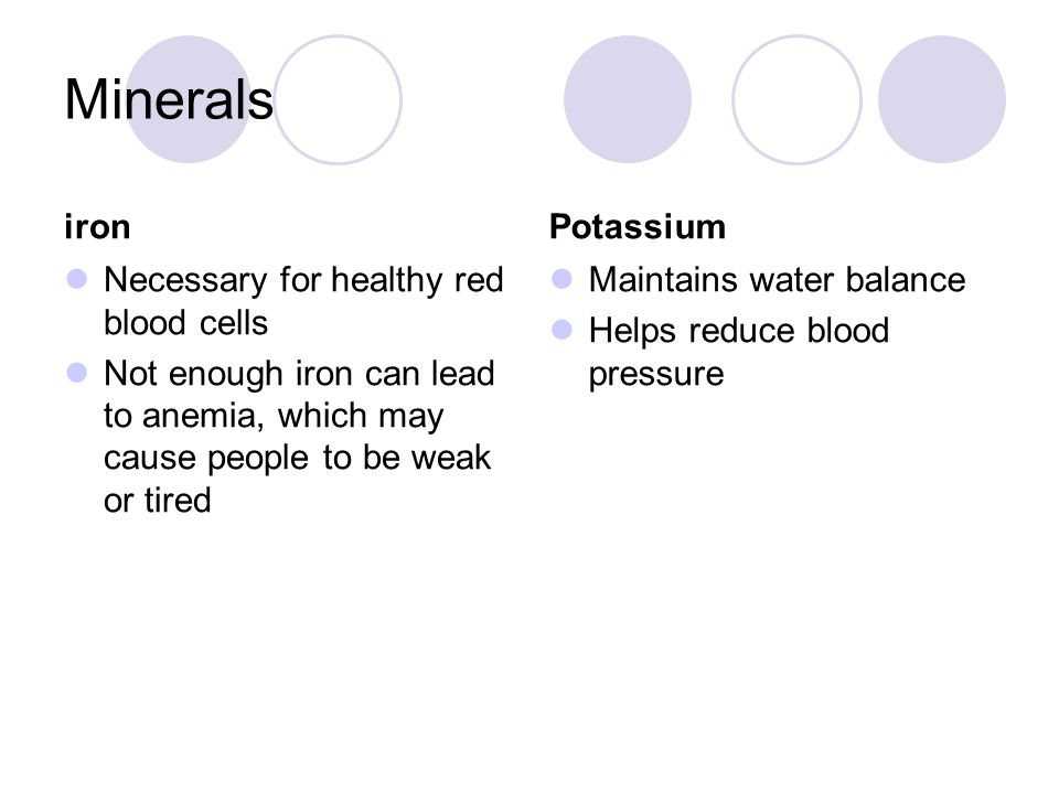 Minerals iron Necessary for healthy red blood cells Not enough iron can lead to anemia, which may cause people to be weak or tired Potassium Maintains water balance Helps reduce blood pressure