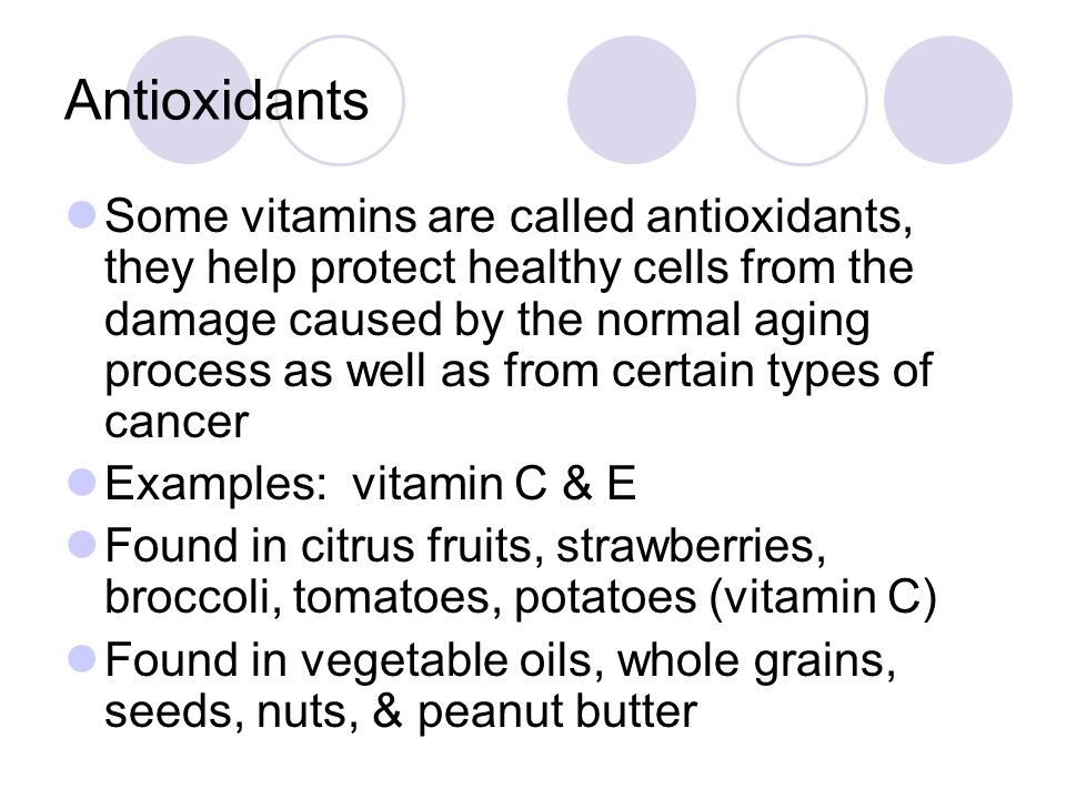 Antioxidants Some vitamins are called antioxidants, they help protect healthy cells from the damage caused by the normal aging process as well as from certain types of cancer Examples: vitamin C & E Found in citrus fruits, strawberries, broccoli, tomatoes, potatoes (vitamin C) Found in vegetable oils, whole grains, seeds, nuts, & peanut butter