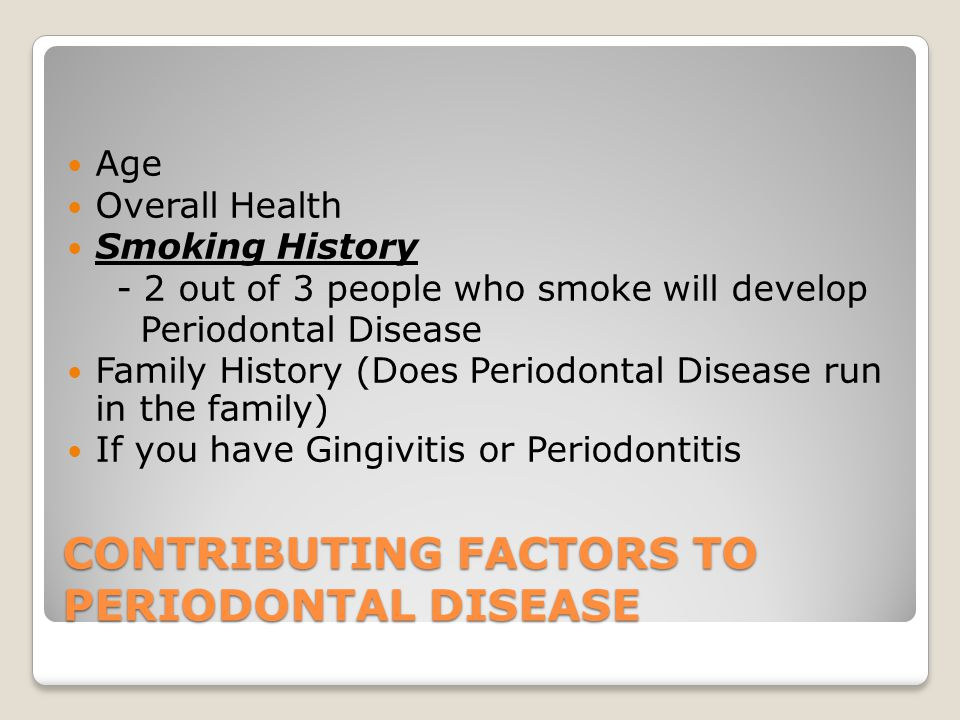 CONTRIBUTING FACTORS TO PERIODONTAL DISEASE Age Overall Health Smoking History - 2 out of 3 people who smoke will develop Periodontal Disease Family History (Does Periodontal Disease run in the family) If you have Gingivitis or Periodontitis