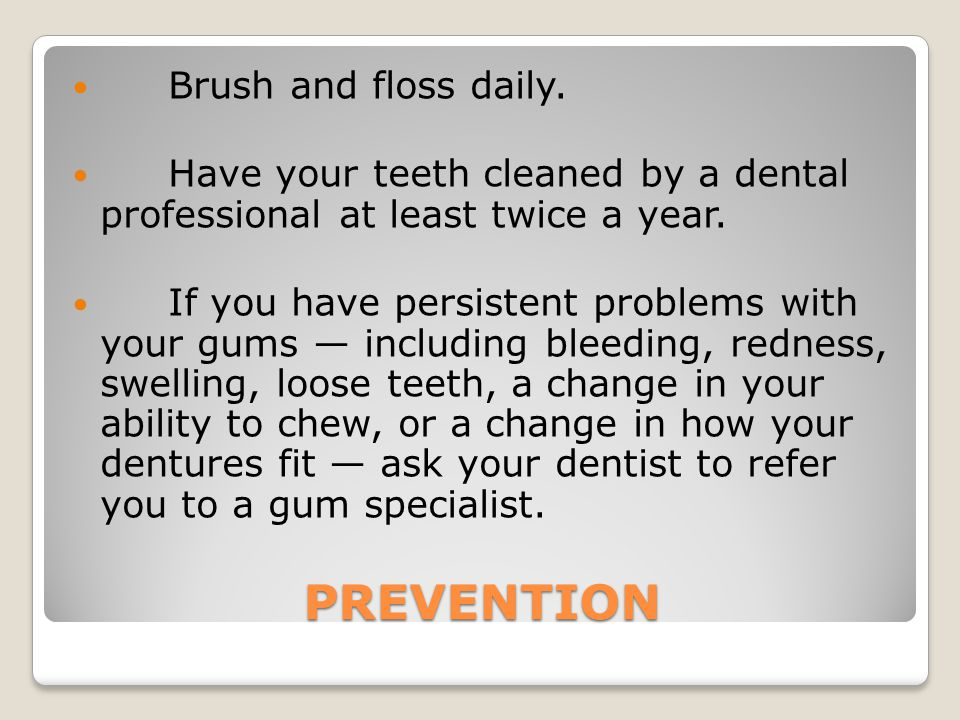 PREVENTION Brush and floss daily.