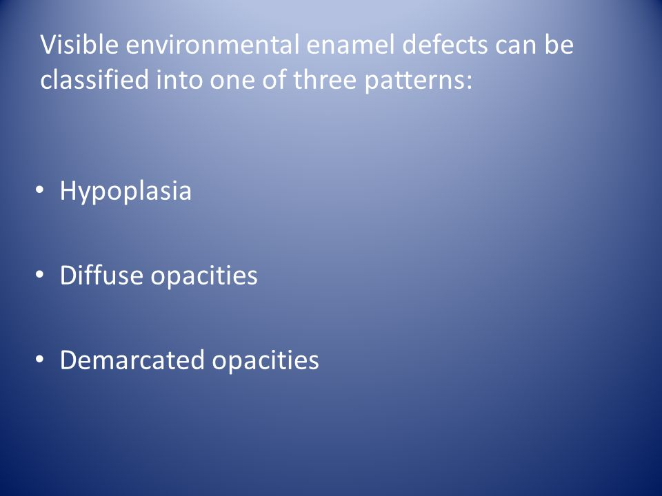 Visible environmental enamel defects can be classified into one of three patterns: Hypoplasia Diffuse opacities Demarcated opacities