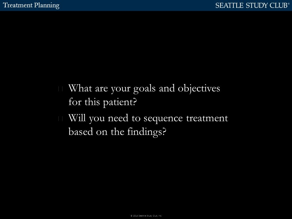 Treatment Planning What are your goals and objectives for this patient? Will you need to sequence treatment based on the findings? © 2014 Seattle Stud