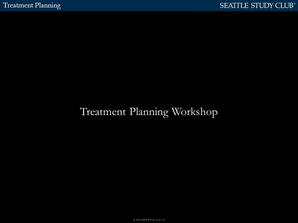 Treatment Planning Treatment Planning Workshop © 2014 Seattle Study Club, Inc.