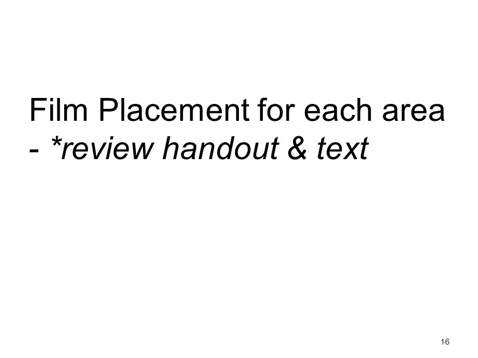 16 Film Placement for each area - *review handout & text