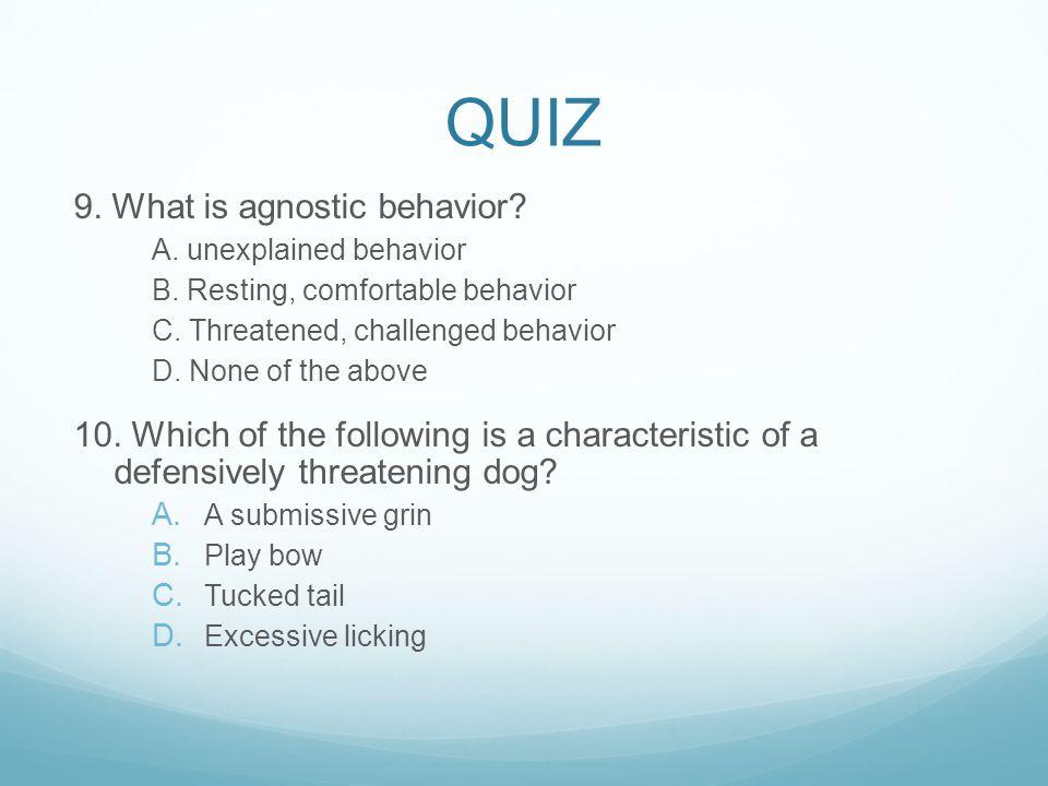 QUIZ 9.What is agnostic behavior. A. unexplained behavior B.