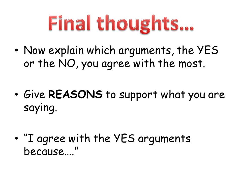 "Now explain which arguments, the YES or the NO, you agree with the most. Give REASONS to support what you are saying. ""I agree with the YES arguments"
