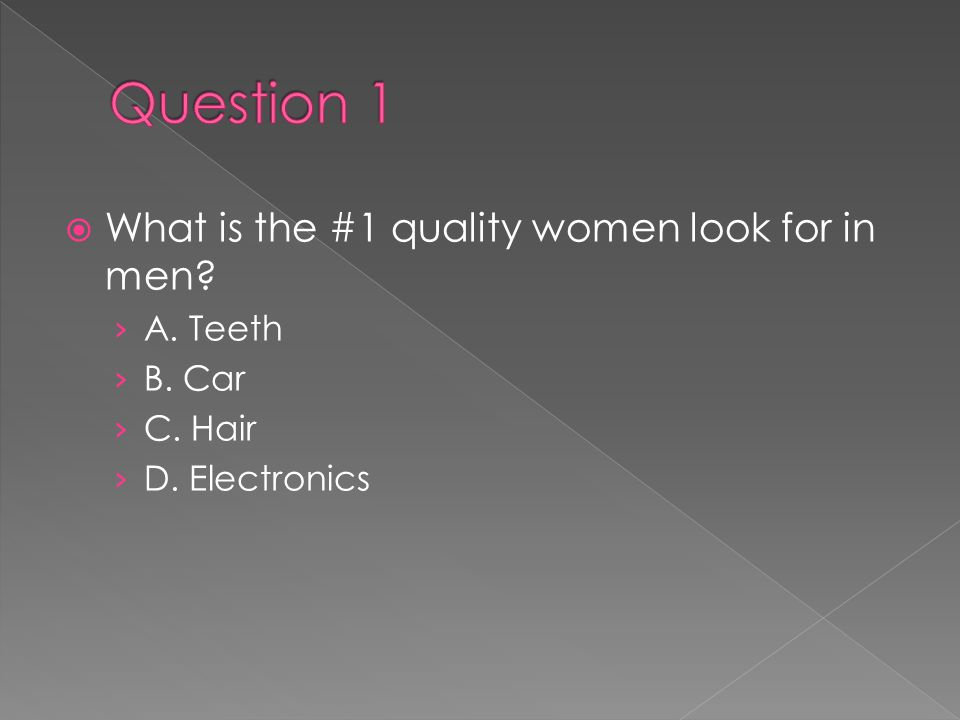  What is the #1 quality women look for in men? › A. Teeth › B. Car › C. Hair › D. Electronics