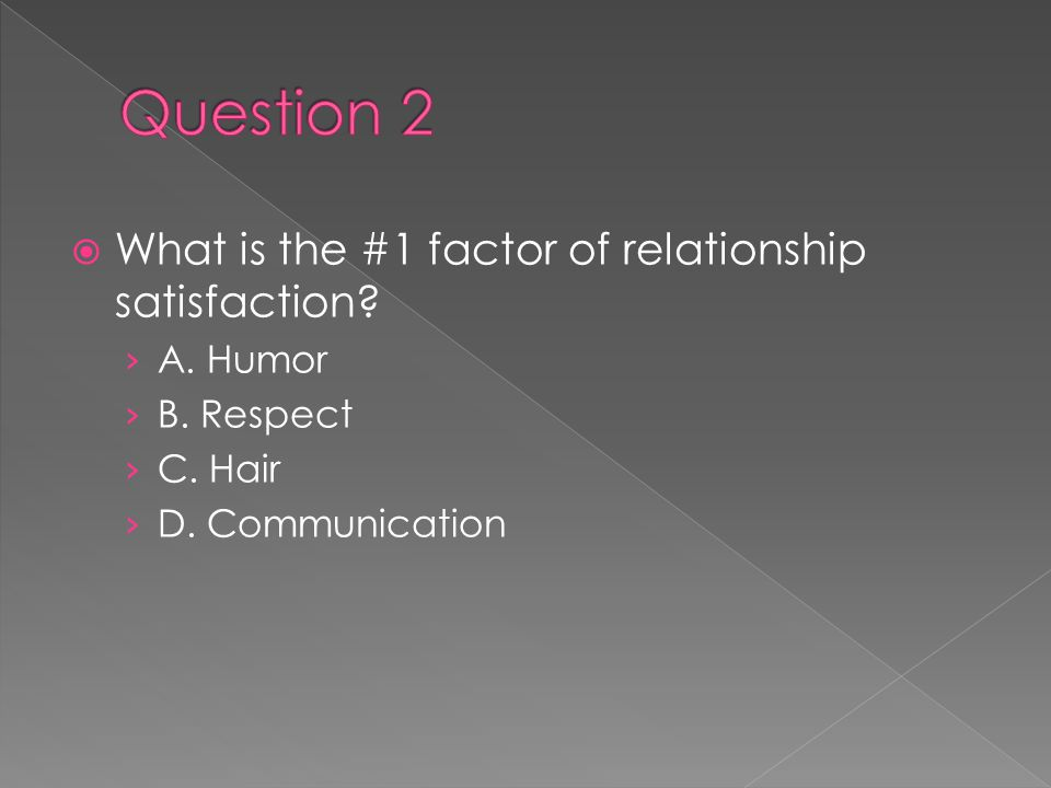  What is the #1 factor of relationship satisfaction? › A. Humor › B. Respect › C. Hair › D. Communication
