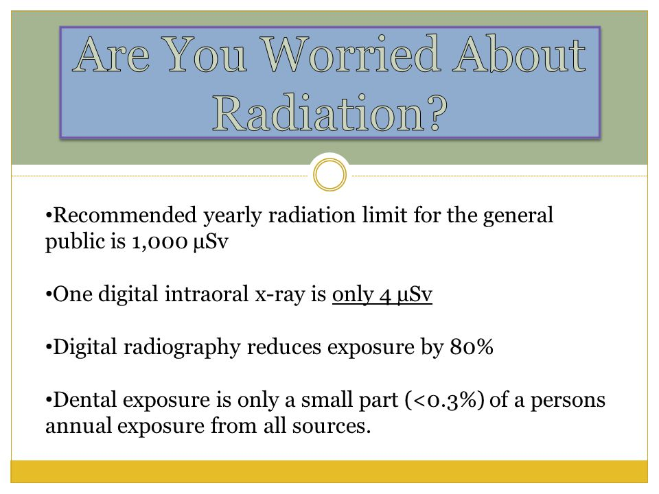 Recommended yearly radiation limit for the general public is 1,000 µSv One digital intraoral x-ray is only 4 µSv Digital radiography reduces exposure by 80% Dental exposure is only a small part (<0.3%) of a persons annual exposure from all sources.