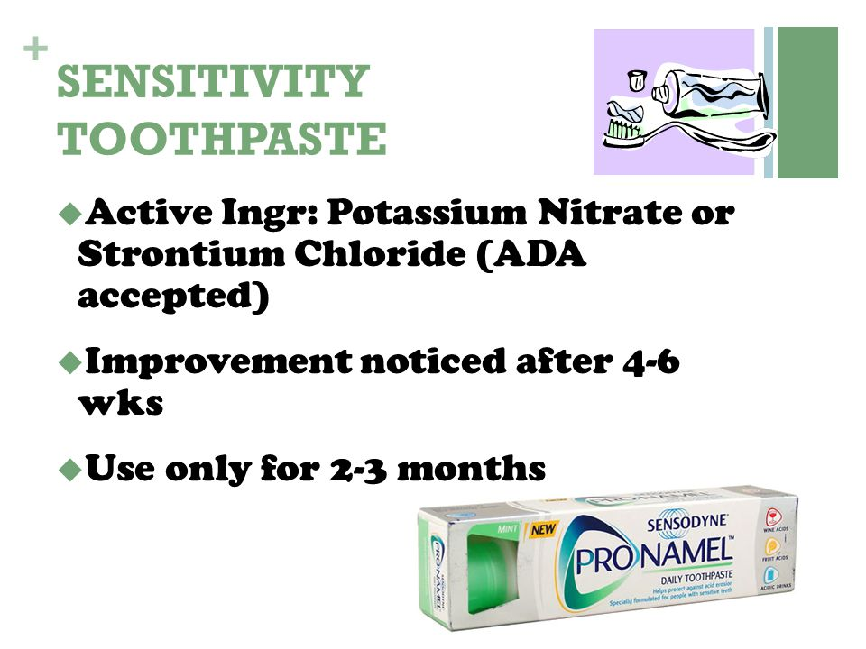 + SENSITIVITY TOOTHPASTE  Active Ingr: Potassium Nitrate or Strontium Chloride (ADA accepted)  Improvement noticed after 4-6 wks  Use only for 2-3