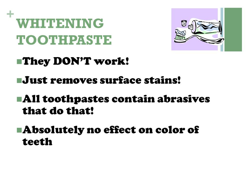 + WHITENING TOOTHPASTE They DON'T work! Just removes surface stains! All toothpastes contain abrasives that do that! Absolutely no effect on color of