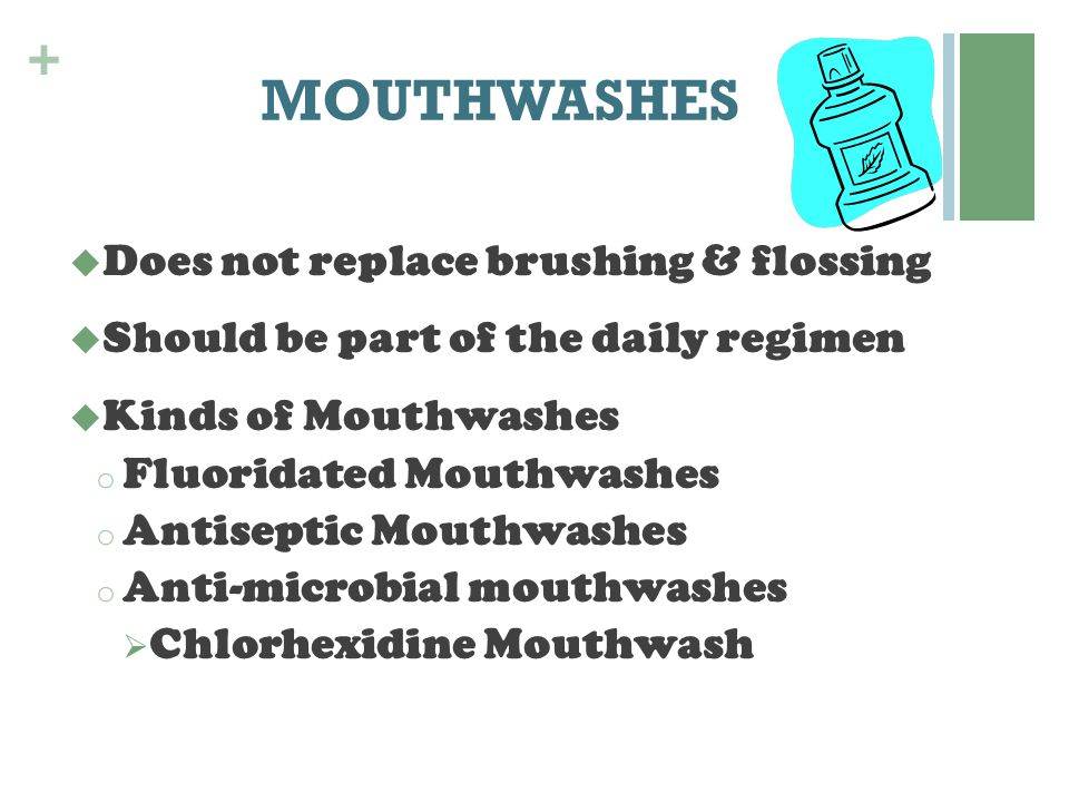 + MOUTHWASHES  Does not replace brushing & flossing  Should be part of the daily regimen  Kinds of Mouthwashes o Fluoridated Mouthwashes o Antisept