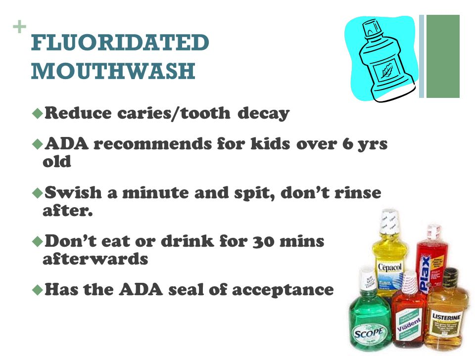 + FLUORIDATED MOUTHWASH  Reduce caries/tooth decay  ADA recommends for kids over 6 yrs old  Swish a minute and spit, don't rinse after.  Don't eat