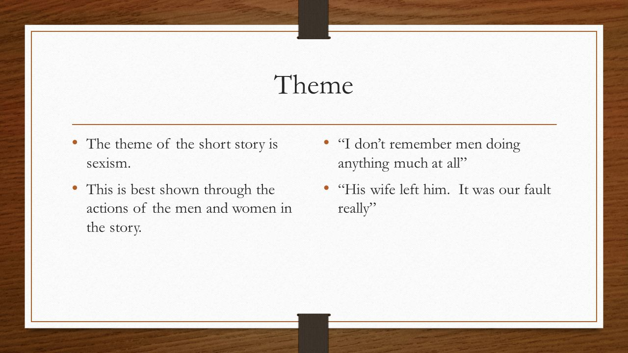"""Theme The theme of the short story is sexism. This is best shown through the actions of the men and women in the story. """"I don't remember men doing an"""