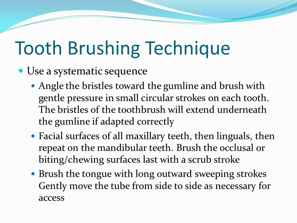 Tooth Brushing Technique Use a systematic sequence Angle the bristles toward the gumline and brush with gentle pressure in small circular strokes on e