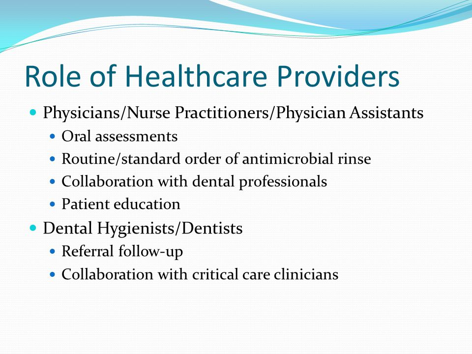 Role of Healthcare Providers Physicians/Nurse Practitioners/Physician Assistants Oral assessments Routine/standard order of antimicrobial rinse Collab