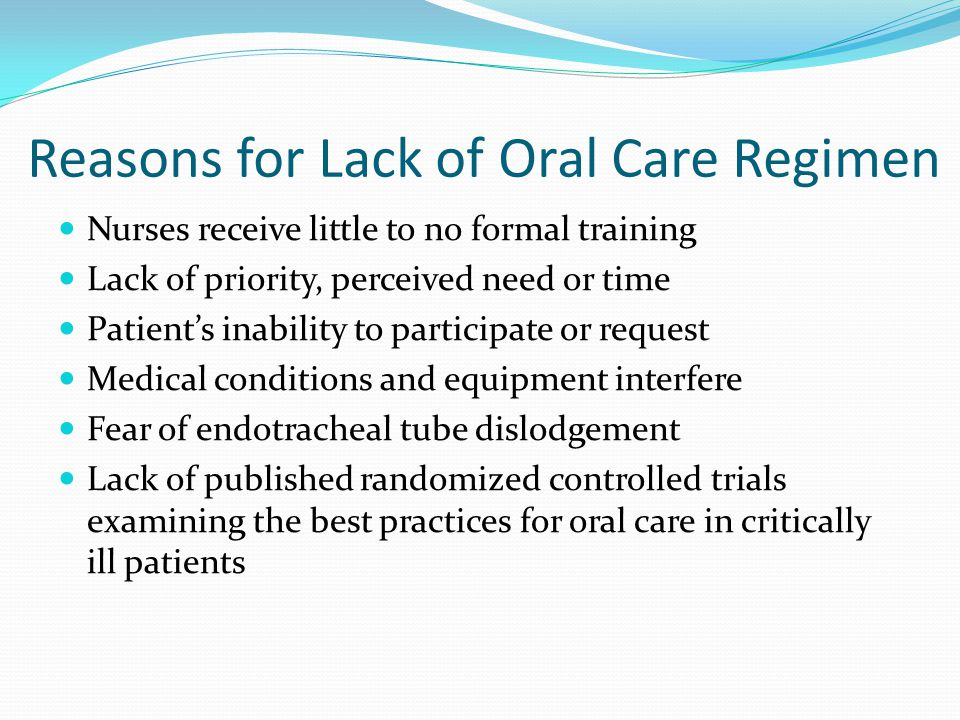 Reasons for Lack of Oral Care Regimen Nurses receive little to no formal training Lack of priority, perceived need or time Patient's inability to part