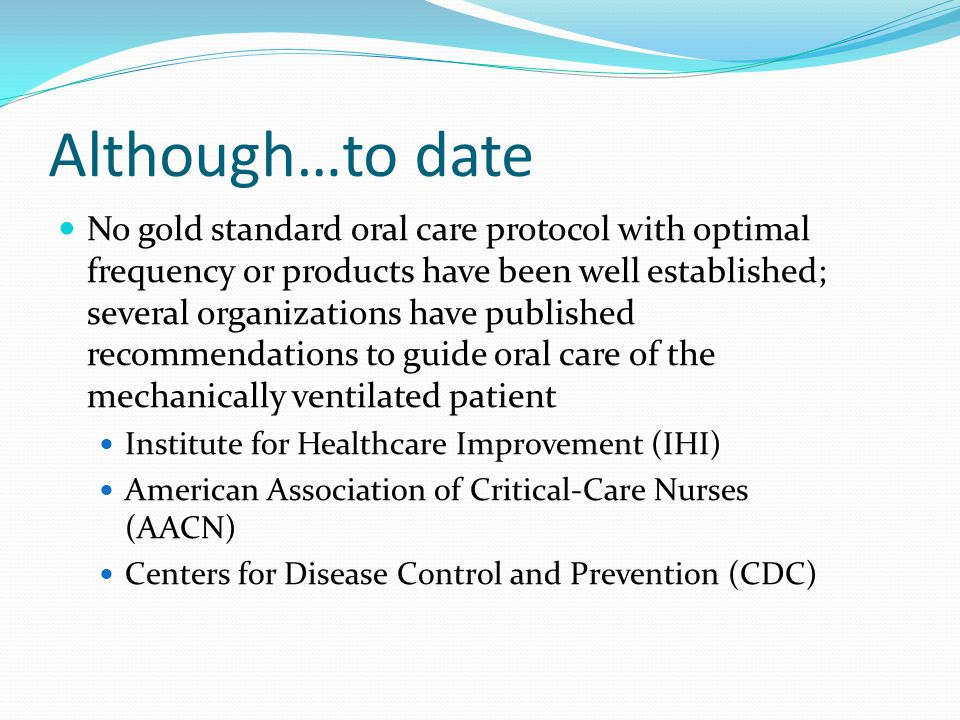 Institute for Healthcare Improvement (IHI) Recommendation Daily oral care with 0.12% chlorhexidine Develop a comprehensive oral care process that includes the use of 0.12% chlorhexidine oral rinse Schedule chlorhexidine as a medication, which then provides a reminder for the RN and triggers oral care process delivery Educate the RN staff about the rationale supporting good oral hygiene and its potential benefit in reducing ventilator-associated pneumonia