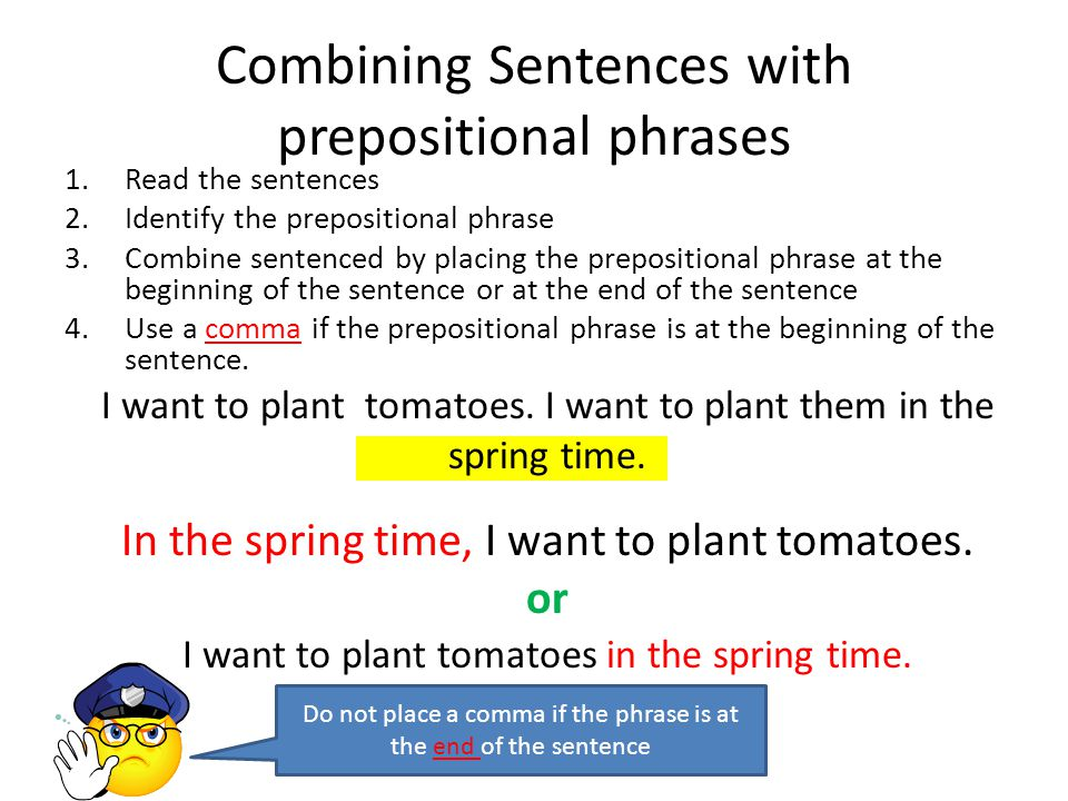 Combining Sentences with prepositional phrases 1.Read the sentences 2.Identify the prepositional phrase 3.Combine sentenced by placing the prepositional phrase at the beginning of the sentence or at the end of the sentence 4.Use a comma if the prepositional phrase is at the beginning of the sentence.