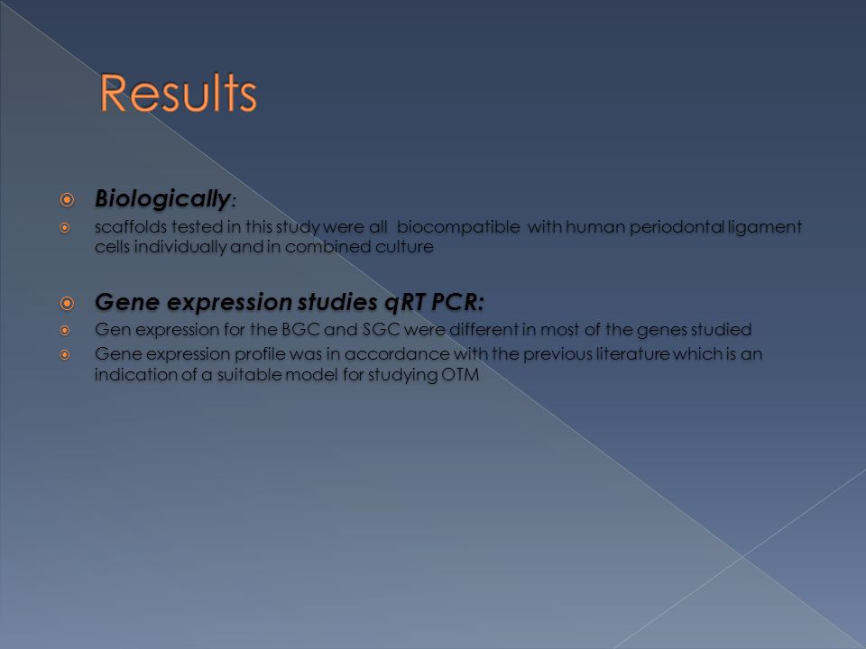  Biologically :  scaffolds tested in this study were all biocompatible with human periodontal ligament cells individually and in combined culture  Gene expression studies qRT PCR:  Gen expression for the BGC and SGC were different in most of the genes studied  Gene expression profile was in accordance with the previous literature which is an indication of a suitable model for studying OTM  Biologically :  scaffolds tested in this study were all biocompatible with human periodontal ligament cells individually and in combined culture  Gene expression studies qRT PCR:  Gen expression for the BGC and SGC were different in most of the genes studied  Gene expression profile was in accordance with the previous literature which is an indication of a suitable model for studying OTM