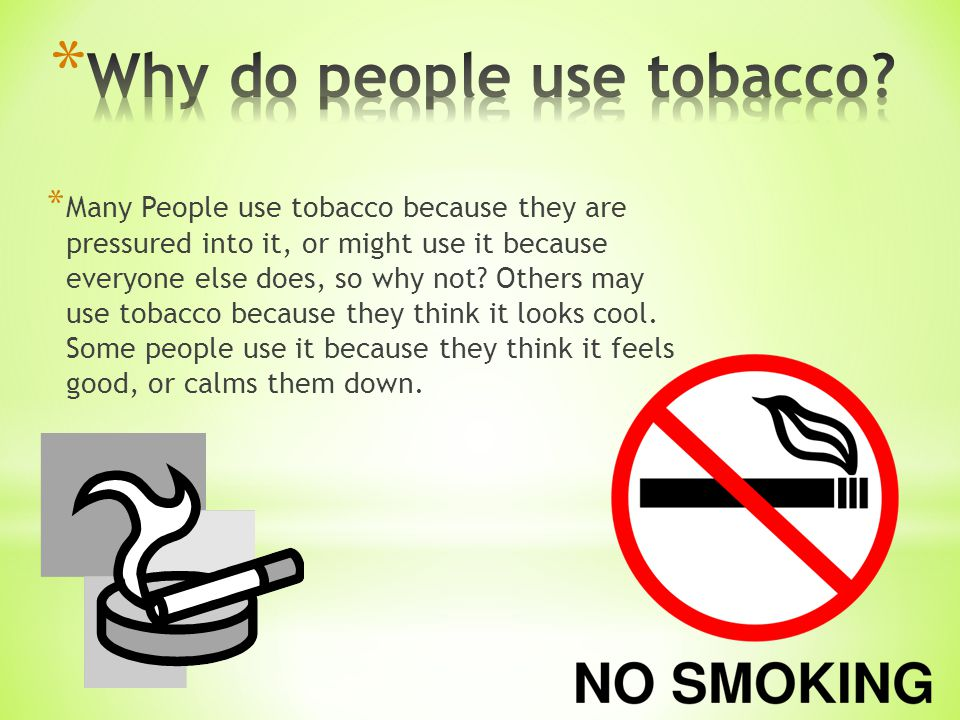 * Many People use tobacco because they are pressured into it, or might use it because everyone else does, so why not.