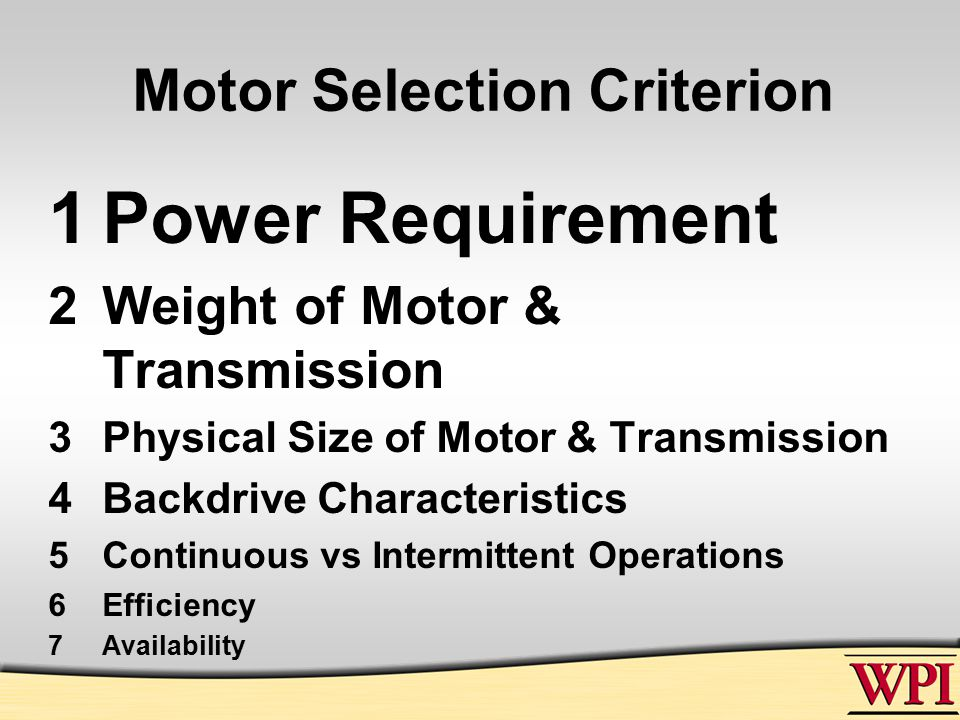 Motor Selection Criterion 1Power Requirement 2Weight of Motor & Transmission 3Physical Size of Motor & Transmission 4Backdrive Characteristics 5Continuous vs Intermittent Operations 6Efficiency 7Availability