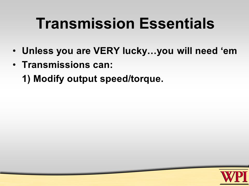 Transmission Essentials Unless you are VERY lucky…you will need 'em Transmissions can: 1) Modify output speed/torque.