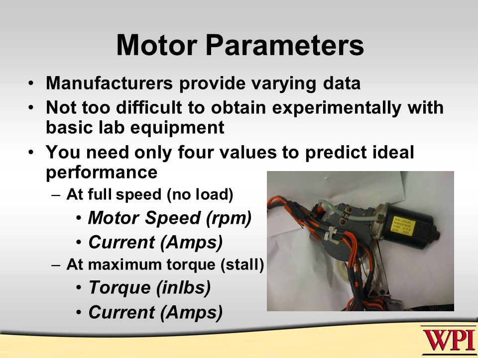 Motor Parameters Manufacturers provide varying data Not too difficult to obtain experimentally with basic lab equipment You need only four values to predict ideal performance –At full speed (no load) Motor Speed (rpm) Current (Amps) –At maximum torque (stall) Torque (inlbs) Current (Amps)