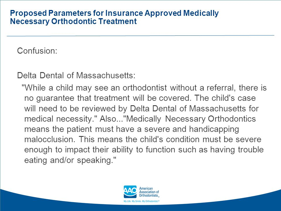 Proposed Parameters for Insurance Approved Medically Necessary Orthodontic Treatment Confusion: Delta Dental of Wisconsin: Only medically necessary orthodontia services are covered requirements as part of Pediatric Oral Essential Health Benefit (POEHB).