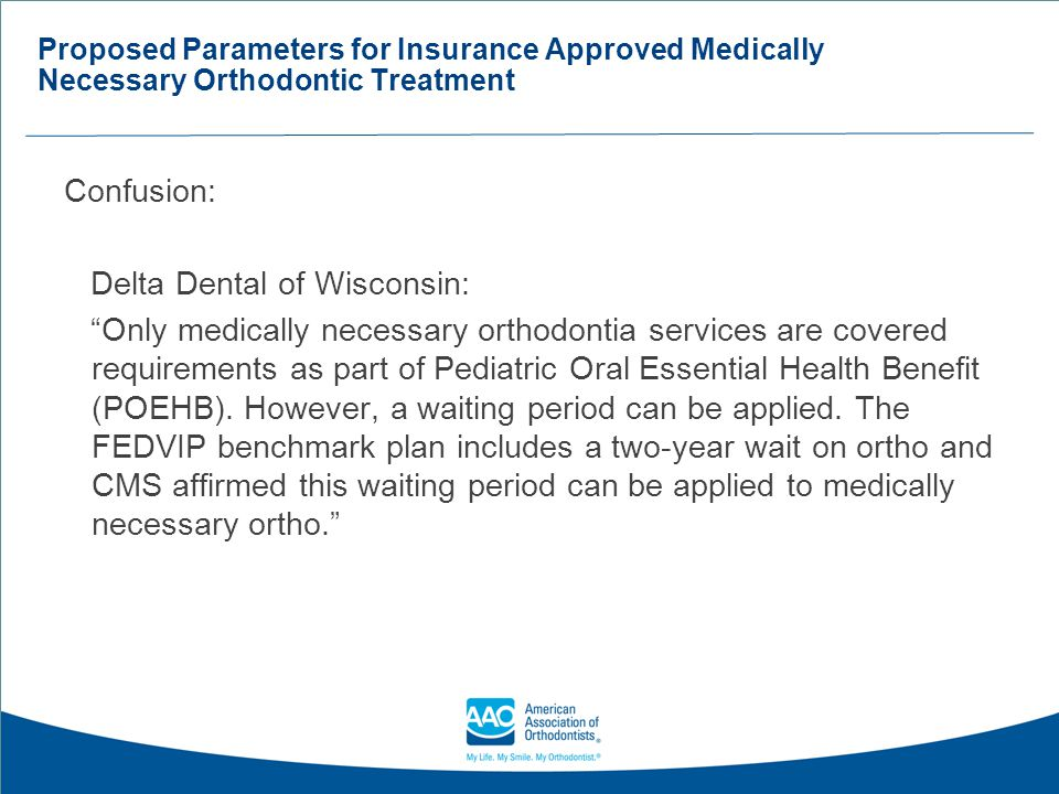Proposed Parameters for Insurance Approved Medically Necessary Orthodontic Treatment Summary It is the hope of the AAO that treatment of medically necessary orthodontic cases be considered separate from what would be deemed routine orthodontic treatment, with different (and more stringent) requirements and coding (possibly under medical), as well as higher reimbursement levels from insurance companies.