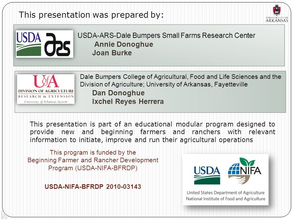 This presentation was prepared by: This program is funded by the Beginning Farmer and Rancher Development Program (USDA-NIFA-BFRDP) Dale Bumpers College of Agricultural, Food and Life Sciences and the Division of Agriculture; University of Arkansas, Fayetteville Dan Donoghue Ixchel Reyes Herrera USDA-ARS-Dale Bumpers Small Farms Research Center Annie Donoghue Joan Burke USDA-NIFA-BFRDP 2010-03143 This presentation is part of an educational modular program designed to provide new and beginning farmers and ranchers with relevant information to initiate, improve and run their agricultural operations