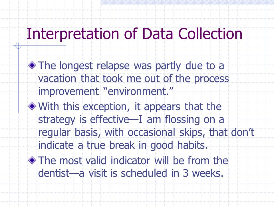 Interpretation of Data Collection The longest relapse was partly due to a vacation that took me out of the process improvement environment. With this exception, it appears that the strategy is effective—I am flossing on a regular basis, with occasional skips, that don't indicate a true break in good habits.