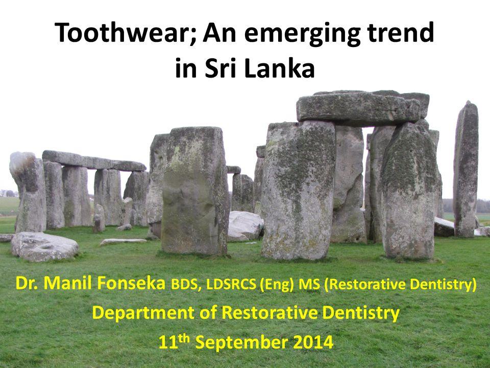 Toothwear; An emerging trend in Sri Lanka Dr. Manil Fonseka BDS, LDSRCS (Eng) MS (Restorative Dentistry) Department of Restorative Dentistry 11 th Sep