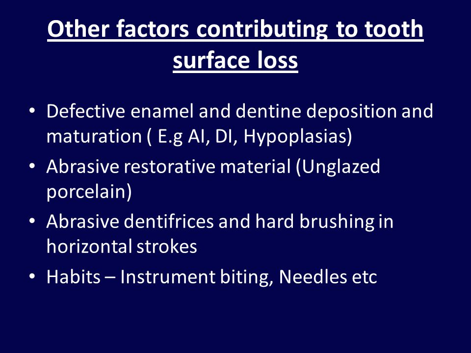 Other factors contributing to tooth surface loss Defective enamel and dentine deposition and maturation ( E.g AI, DI, Hypoplasias) Abrasive restorative material (Unglazed porcelain) Abrasive dentifrices and hard brushing in horizontal strokes Habits – Instrument biting, Needles etc
