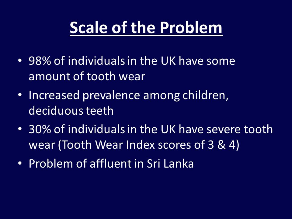 Scale of the Problem 98% of individuals in the UK have some amount of tooth wear Increased prevalence among children, deciduous teeth 30% of individuals in the UK have severe tooth wear (Tooth Wear Index scores of 3 & 4) Problem of affluent in Sri Lanka