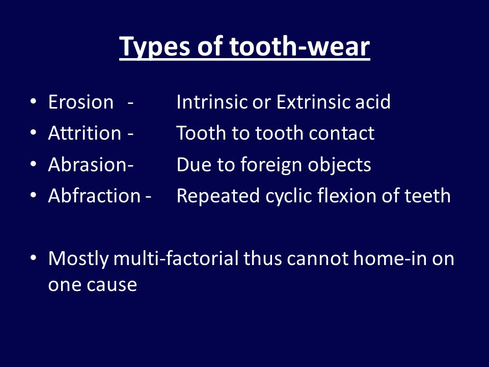 Types of tooth-wear Erosion - Intrinsic or Extrinsic acid Attrition -Tooth to tooth contact Abrasion-Due to foreign objects Abfraction -Repeated cyclic flexion of teeth Mostly multi-factorial thus cannot home-in on one cause