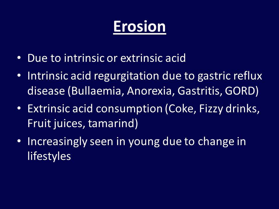 Erosion Due to intrinsic or extrinsic acid Intrinsic acid regurgitation due to gastric reflux disease (Bullaemia, Anorexia, Gastritis, GORD) Extrinsic