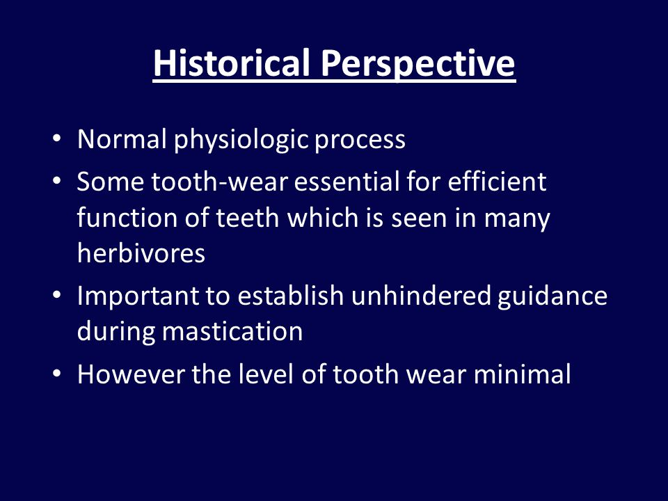 Historical Perspective Normal physiologic process Some tooth-wear essential for efficient function of teeth which is seen in many herbivores Important to establish unhindered guidance during mastication However the level of tooth wear minimal